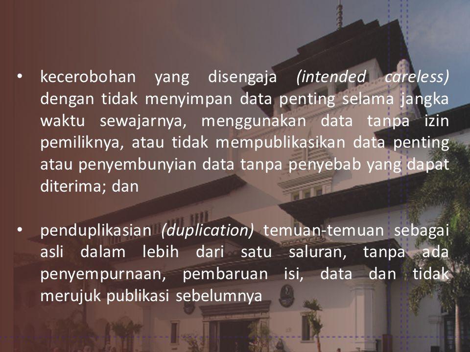 • kecerobohan yang disengaja (intended careless) dengan tidak menyimpan data penting selama jangka waktu sewajarnya, menggunakan data tanpa izin pemiliknya, atau tidak mempublikasikan data penting atau penyembunyian data tanpa penyebab yang dapat diterima; dan • penduplikasian (duplication) temuan-temuan sebagai asli dalam lebih dari satu saluran, tanpa ada penyempurnaan, pembaruan isi, data dan tidak merujuk publikasi sebelumnya
