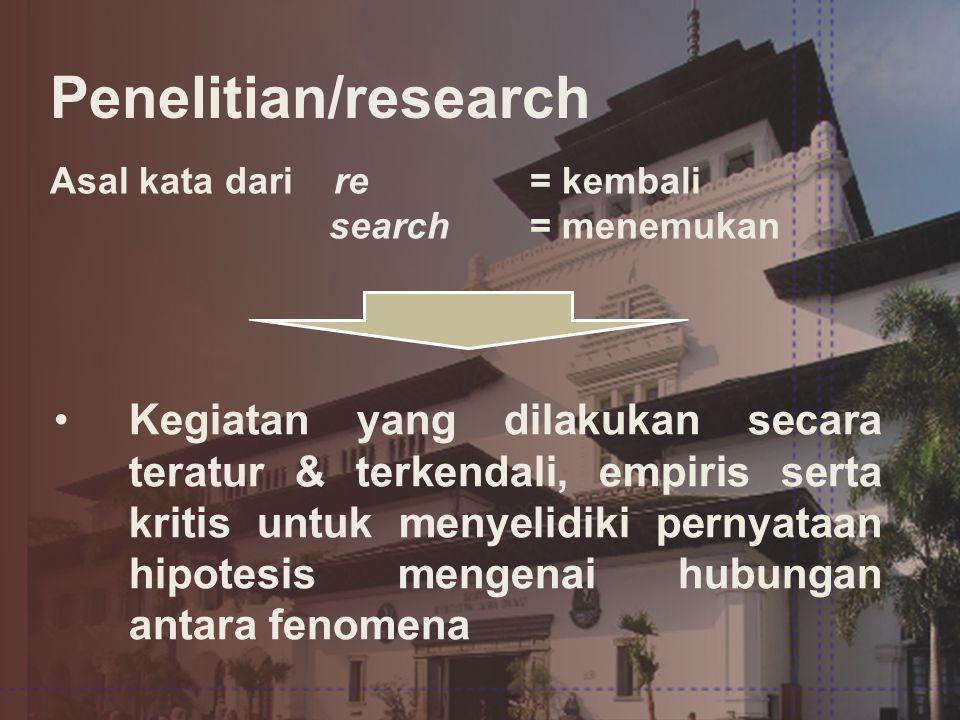 Penelitian/research Asal kata dari re = kembali search= menemukan •Kegiatan yang dilakukan secara teratur & terkendali, empiris serta kritis untuk menyelidiki pernyataan hipotesis mengenai hubungan antara fenomena