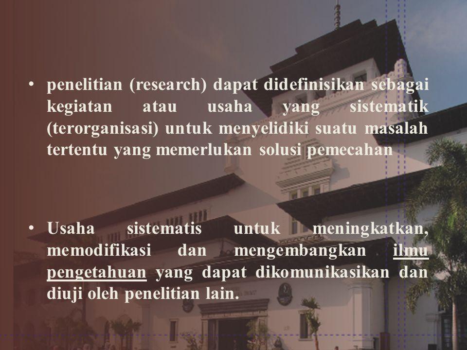 •penelitian (research) dapat didefinisikan sebagai kegiatan atau usaha yang sistematik (terorganisasi) untuk menyelidiki suatu masalah tertentu yang memerlukan solusi pemecahan •Usaha sistematis untuk meningkatkan, memodifikasi dan mengembangkan ilmu pengetahuan yang dapat dikomunikasikan dan diuji oleh penelitian lain.