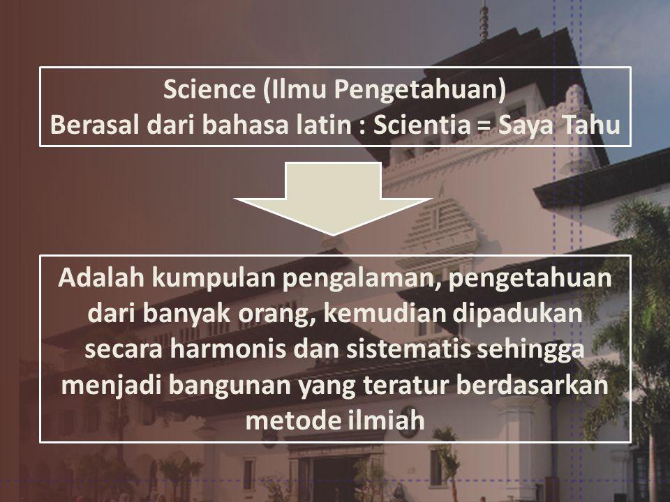 Science (Ilmu Pengetahuan) Berasal dari bahasa latin : Scientia = Saya Tahu Adalah kumpulan pengalaman, pengetahuan dari banyak orang, kemudian dipadukan secara harmonis dan sistematis sehingga menjadi bangunan yang teratur berdasarkan metode ilmiah
