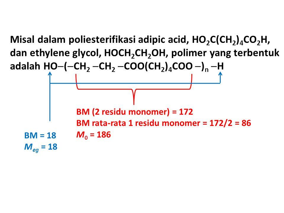 Misal dalam poliesterifikasi adipic acid, HO 2 C(CH 2 ) 4 CO 2 H, dan ethylene glycol, HOCH 2 CH 2 OH, polimer yang terbentuk adalah HO  (  CH 2  CH 2  COO(CH 2 ) 4 COO  ) n  H BM (2 residu monomer) = 172 BM rata-rata 1 residu monomer = 172/2 = 86 M 0 = 186 BM = 18 M eg = 18