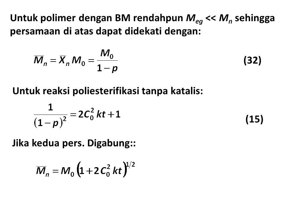 Untuk polimer dengan BM rendahpun M eg << M n sehingga persamaan di atas dapat didekati dengan: Untuk reaksi poliesterifikasi tanpa katalis: Jika kedua pers.