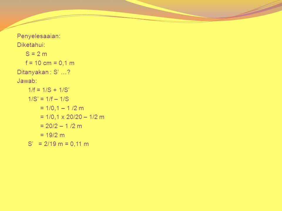 Penyelesaaian: Diketahui: S = 2 m f = 10 cm = 0,1 m Ditanyakan : S' …? Jawab: 1/f = 1/S + 1/S' 1/S' = 1/f – 1/S = 1/0,1 – 1 /2 m = 1/0,1 x 20/20 – 1/2