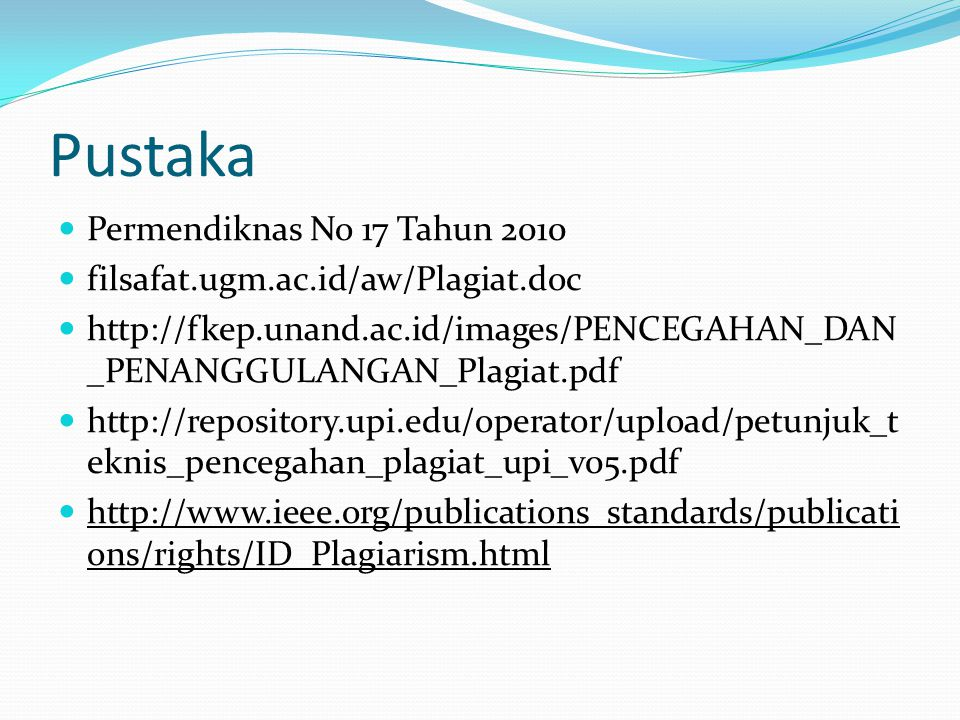 Pustaka  Permendiknas No 17 Tahun 2010  filsafat.ugm.ac.id/aw/Plagiat.doc  http://fkep.unand.ac.id/images/PENCEGAHAN_DAN _PENANGGULANGAN_Plagiat.pdf  http://repository.upi.edu/operator/upload/petunjuk_t eknis_pencegahan_plagiat_upi_v05.pdf  http://www.ieee.org/publications_standards/publicati ons/rights/ID_Plagiarism.html