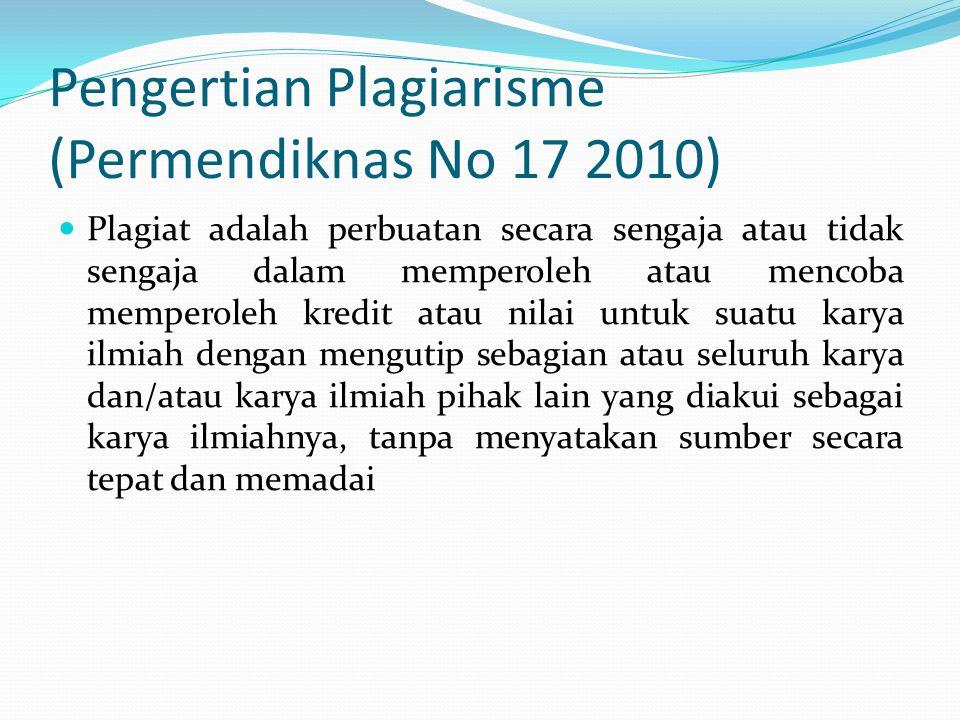 Pengertian Plagiarisme (Permendiknas No 17 2010)  Plagiat adalah perbuatan secara sengaja atau tidak sengaja dalam memperoleh atau mencoba memperoleh kredit atau nilai untuk suatu karya ilmiah dengan mengutip sebagian atau seluruh karya dan/atau karya ilmiah pihak lain yang diakui sebagai karya ilmiahnya, tanpa menyatakan sumber secara tepat dan memadai
