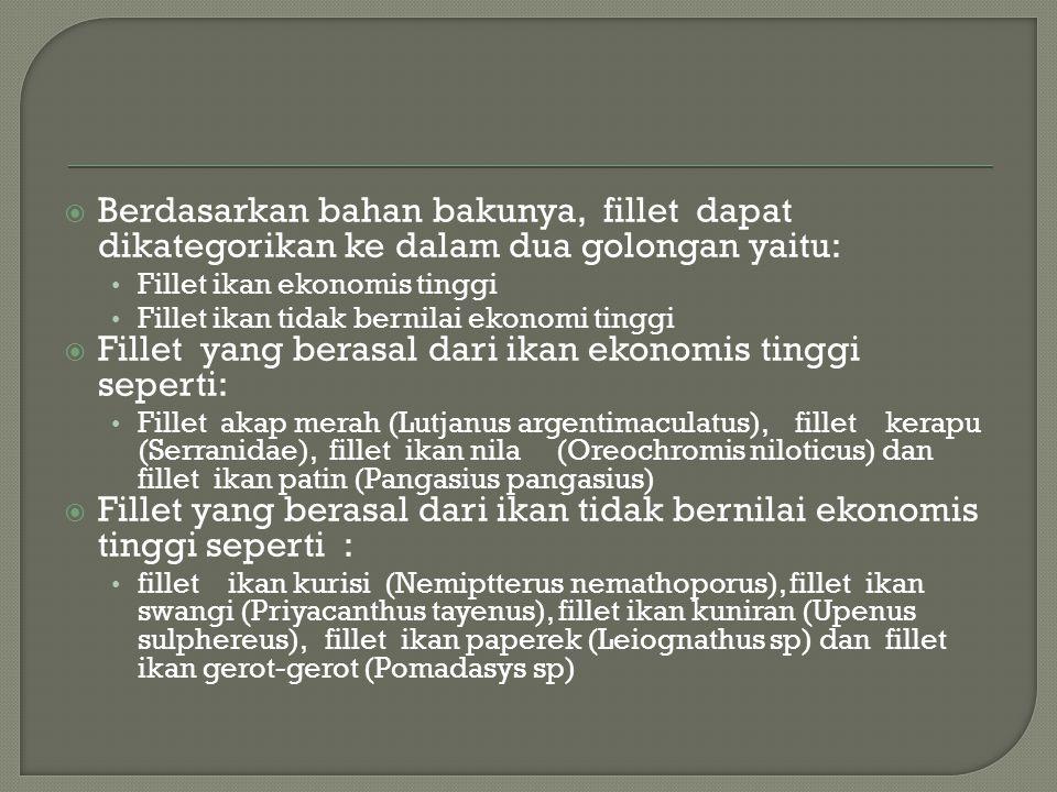  Berdasarkan bahan bakunya, fillet dapat dikategorikan ke dalam dua golongan yaitu: • Fillet ikan ekonomis tinggi • Fillet ikan tidak bernilai ekonomi tinggi  Fillet yang berasal dari ikan ekonomis tinggi seperti: • Fillet akap merah (Lutjanus argentimaculatus), fillet kerapu (Serranidae), fillet ikan nila (Oreochromis niloticus) dan fillet ikan patin (Pangasius pangasius)  Fillet yang berasal dari ikan tidak bernilai ekonomis tinggi seperti : • fillet ikan kurisi (Nemiptterus nemathoporus), fillet ikan swangi (Priyacanthus tayenus), fillet ikan kuniran (Upenus sulphereus), fillet ikan paperek (Leiognathus sp) dan fillet ikan gerot-gerot (Pomadasys sp)