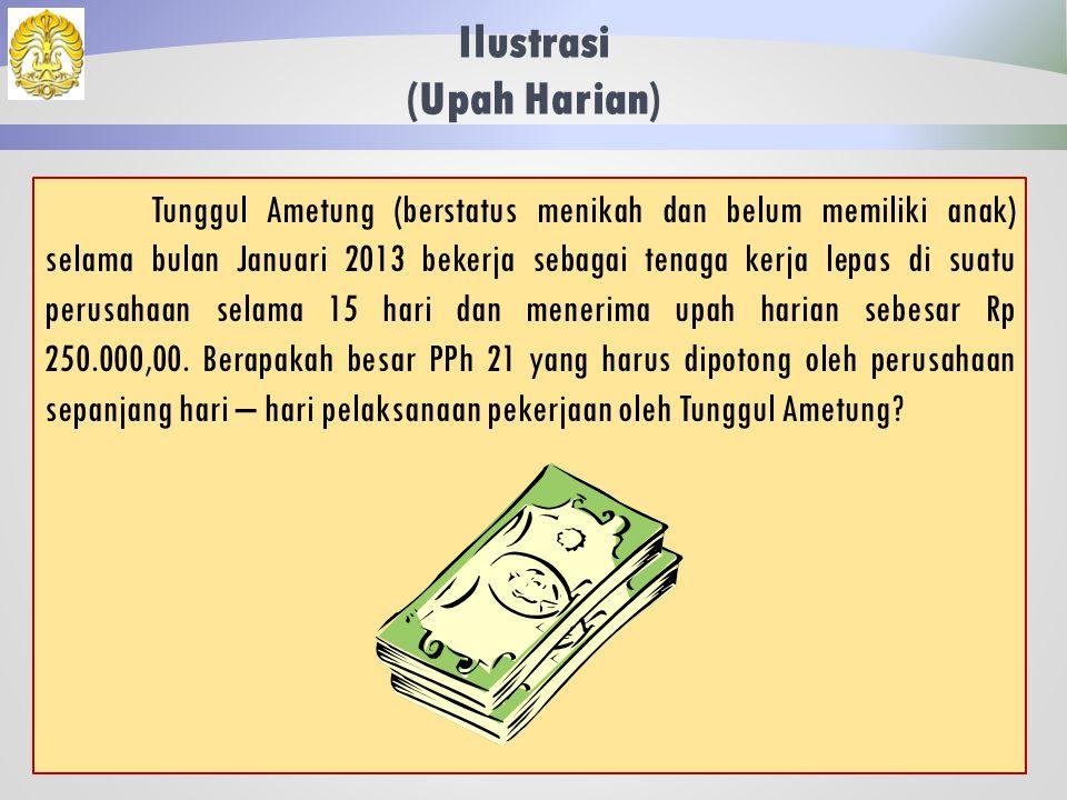 Penghitungan Teknis (Upah Harian, Satuan, Borongan) Upah Harian/ Upah Hasil Konversi Penghasilan kumulatif per bulan < Rp 2.025.000,00 Penghasilan harian < Rp 200.000,00 Tidak dikenai pajak Penghasilan harian > Rp 200.000,00 DPP = Penghasilan yang melebihi Rp 200.000,00 Tarif berlaku adalah tarif lapis pertama (5%) Penghasilan kumulatif per bulan > Rp 2.025.000,00 DPP = Penghasilan harian – PTKP harian Tarif berlaku adalah tarif lapis pertama (5%) Penghasilan kumulatif per bulan > Rp 7.000.000,00 DPP = Penghasilan disetahunkan - PTKP Tarif berlaku adalah tarif progresif pasal 17.