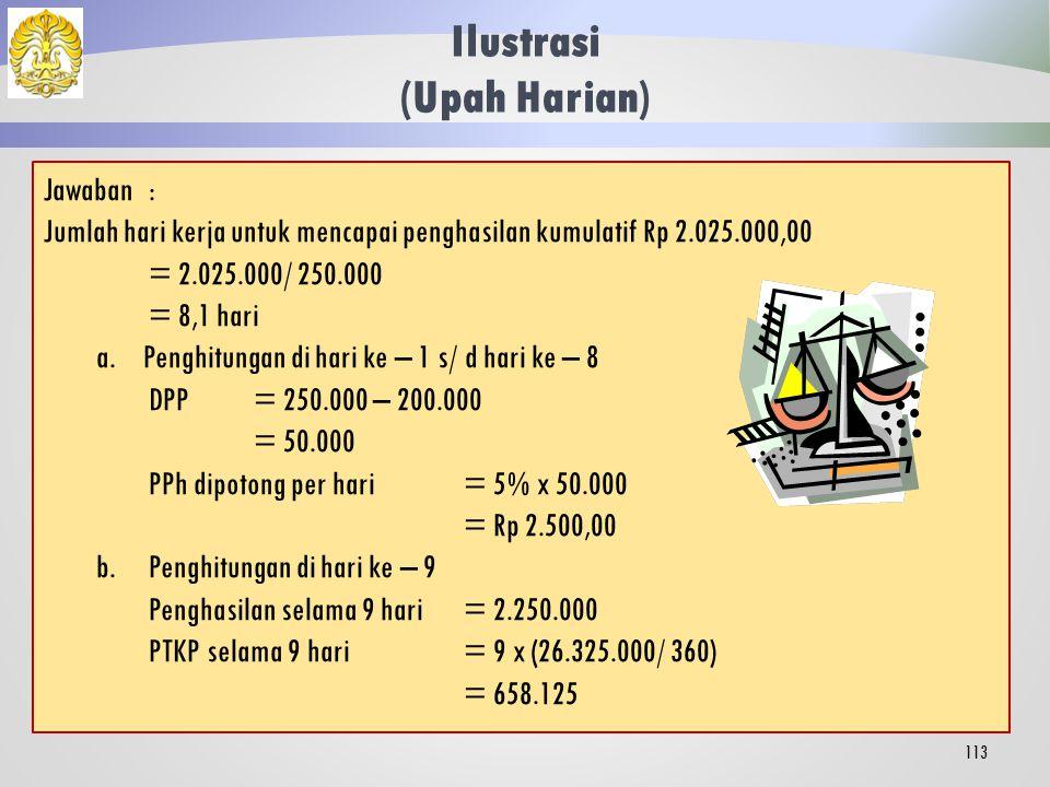 Ilustrasi (Upah Harian) 112 Tunggul Ametung (berstatus menikah dan belum memiliki anak) selama bulan Januari 2013 bekerja sebagai tenaga kerja lepas di suatu perusahaan selama 15 hari dan menerima upah harian sebesar Rp 250.000,00.