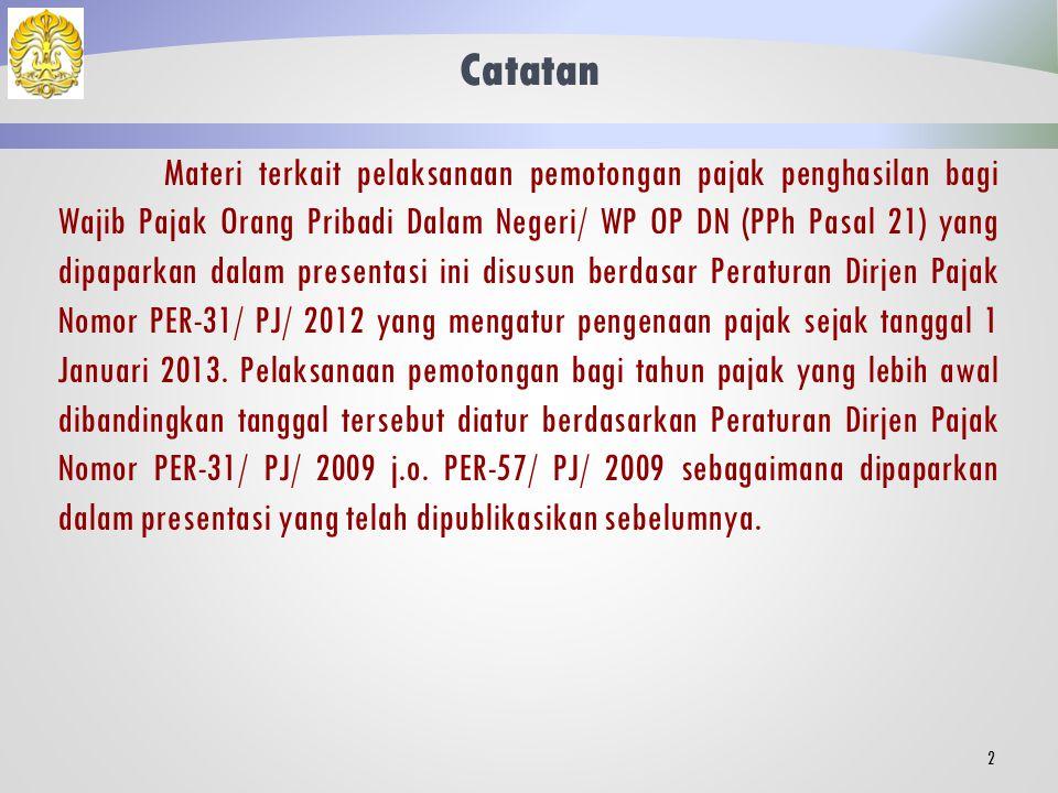 Catatan Materi terkait pelaksanaan pemotongan pajak penghasilan bagi Wajib Pajak Orang Pribadi Dalam Negeri/ WP OP DN (PPh Pasal 21) yang dipaparkan dalam presentasi ini disusun berdasar Peraturan Dirjen Pajak Nomor PER-31/ PJ/ 2012 yang mengatur pengenaan pajak sejak tanggal 1 Januari 2013.