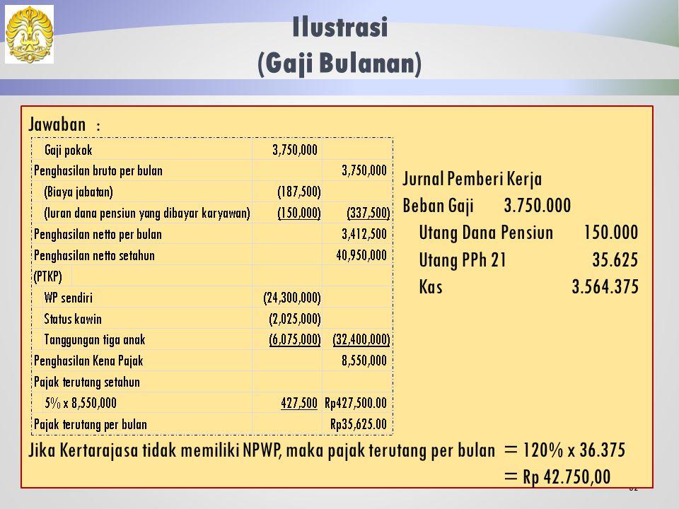 Ilustrasi (Gaji Bulanan) 31 Kertarajasa pada tahun 2013 memperoleh gaji sebulan sebesar Rp 3.750.000,00 dan membayar iuran pensiun yang ditanggung sendiri sebesar Rp 150.000,00.