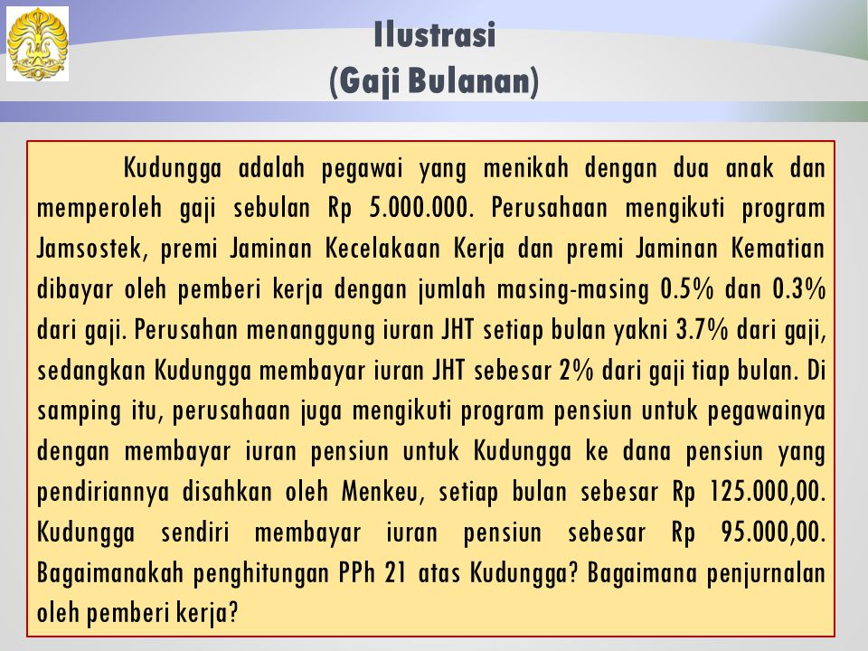 Ilustrasi (Gaji Bulanan) 32 Jawaban: Jurnal Pemberi Kerja Beban Gaji3.750.000 Utang Dana Pensiun 150.000 Utang PPh 21 35.625 Kas3.564.375 Jika Kertarajasa tidak memiliki NPWP, maka pajak terutang per bulan= 120% x 36.375 = Rp 42.750,00