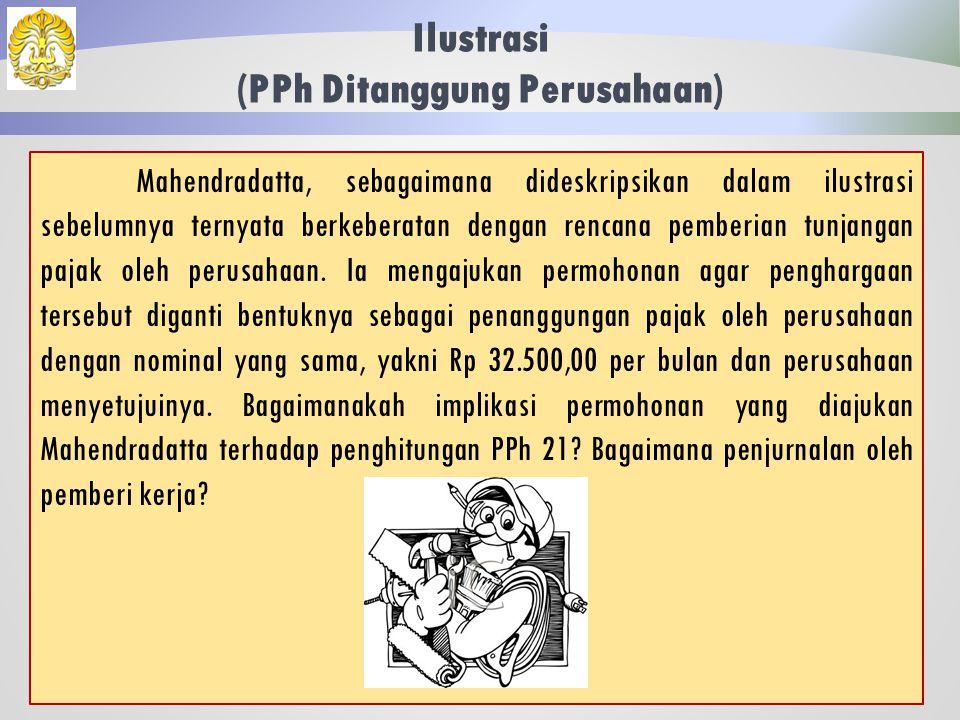 Ilustrasi (Tunjangan Pajak) 41 Jawaban: Jurnal Pemberi Kerja Beban Gaji4.182.500 Utang Dana Pensiun 175.000 Utang PPh 21 71.792 Kas3.935.708 Atas selisih antara beban pajak dengan tunjangan pajak sebesar 39.291,67, pembayarannya dapat ditanggung oleh Mahendradatta atau perusahaan.