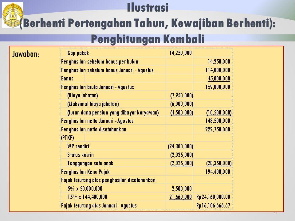 Ilustrasi (Berhenti Pertengahan Tahun, Kewajiban Berhenti): PPh Atas Bonus 72 Pajak atas bonus= Pajak atas gaji dan bonus- Pajak atas gaji = 21.572.500- 14.822.500 = Rp 6.750.000,00