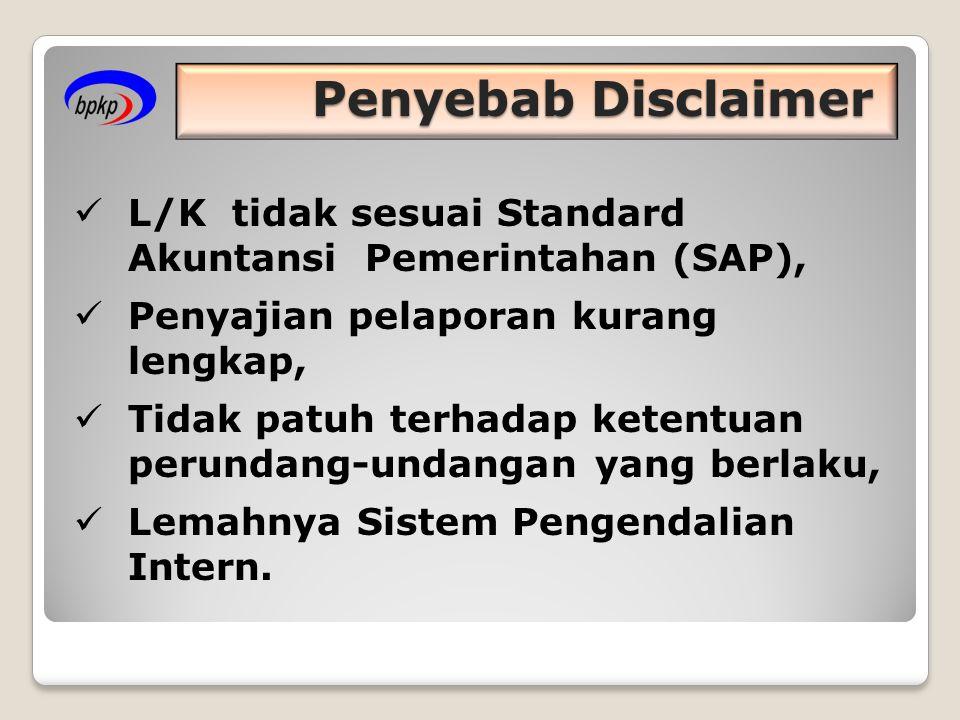 Penyebab Disclaimer  L/K tidak sesuai Standard Akuntansi Pemerintahan (SAP),  Penyajian pelaporan kurang lengkap,  Tidak patuh terhadap ketentuan perundang-undangan yang berlaku,  Lemahnya Sistem Pengendalian Intern.