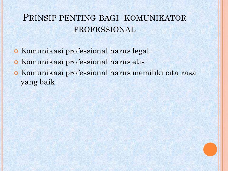 P RINSIP PENTING BAGI KOMUNIKATOR PROFESSIONAL Komunikasi professional harus legal Komunikasi professional harus etis Komunikasi professional harus me