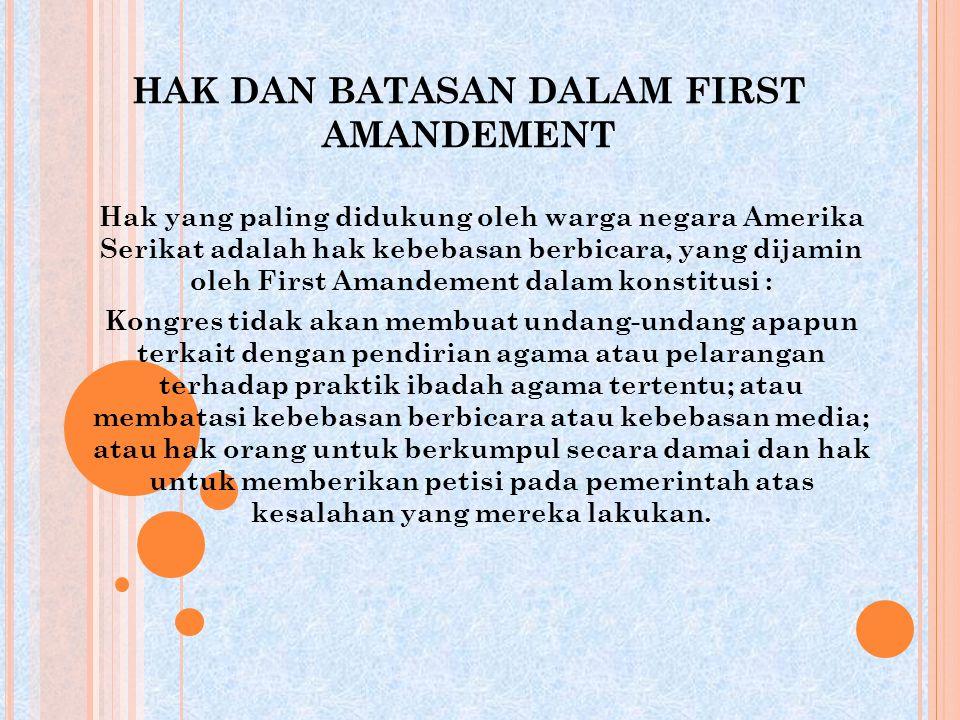 HAK DAN BATASAN DALAM FIRST AMANDEMENT Hak yang paling didukung oleh warga negara Amerika Serikat adalah hak kebebasan berbicara, yang dijamin oleh Fi