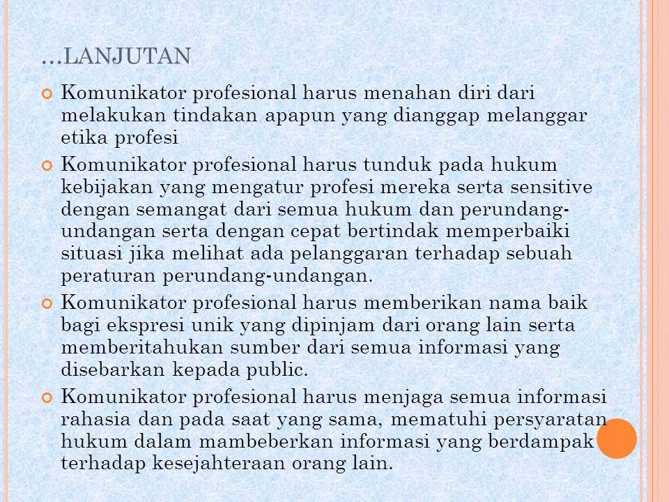 ... LANJUTAN Komunikator profesional harus menahan diri dari melakukan tindakan apapun yang dianggap melanggar etika profesi Komunikator profesional h