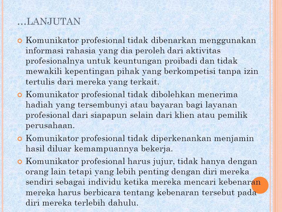 ... LANJUTAN Komunikator profesional tidak dibenarkan menggunakan informasi rahasia yang dia peroleh dari aktivitas profesionalnya untuk keuntungan pr