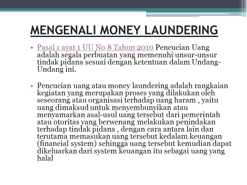 MENGENALI MONEY LAUNDERING •Pasal 1 ayat 1 UU No 8 Tahun 2010 Pencucian Uang adalah segala perbuatan yang memenuhi unsur-unsur tindak pidana sesuai de