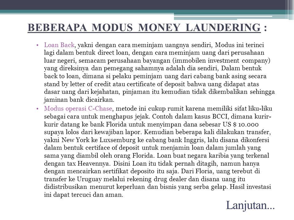 BEBERAPA MODUS MONEY LAUNDERING : •Loan Back, yakni dengan cara meminjam uangnya sendiri, Modus ini terinci lagi dalam bentuk direct loan, dengan cara