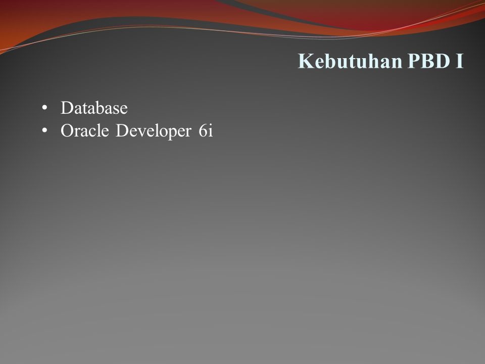Kebutuhan PBD I • Database • Oracle Developer 6i