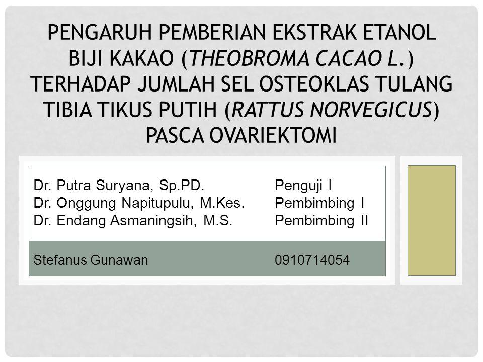 PENGARUH PEMBERIAN EKSTRAK ETANOL BIJI KAKAO (THEOBROMA CACAO L.) TERHADAP JUMLAH SEL OSTEOKLAS TULANG TIBIA TIKUS PUTIH (RATTUS NORVEGICUS) PASCA OVARIEKTOMI Stefanus Gunawan0910714054 Dr.