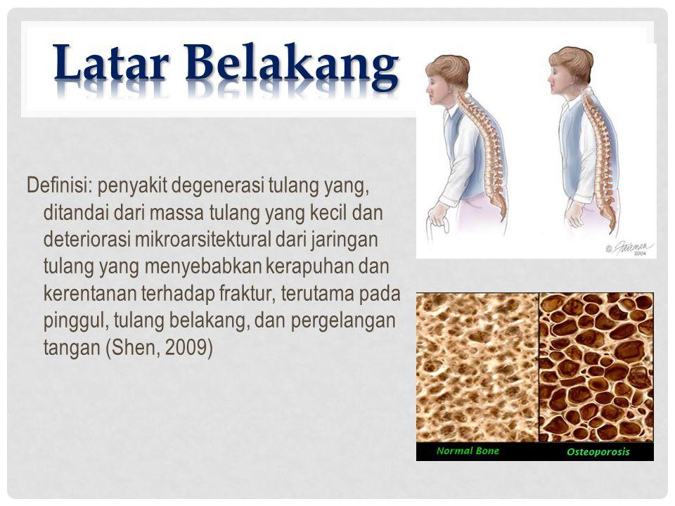 Definisi: penyakit degenerasi tulang yang, ditandai dari massa tulang yang kecil dan deteriorasi mikroarsitektural dari jaringan tulang yang menyebabkan kerapuhan dan kerentanan terhadap fraktur, terutama pada pinggul, tulang belakang, dan pergelangan tangan (Shen, 2009)