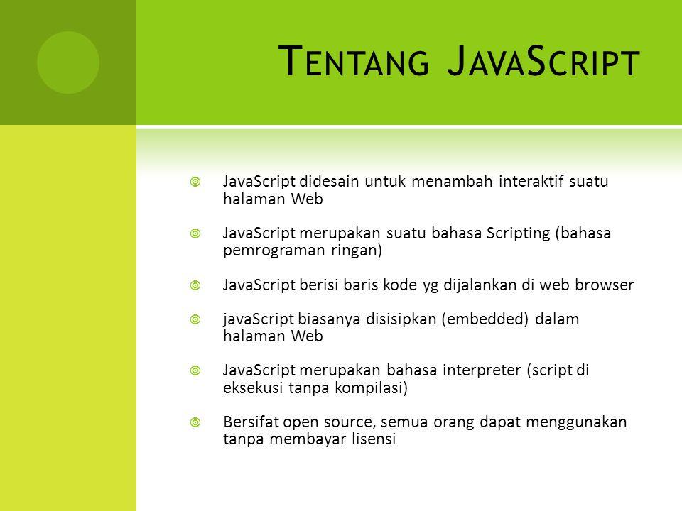 T ENTANG J AVA S CRIPT  JavaScript didesain untuk menambah interaktif suatu halaman Web  JavaScript merupakan suatu bahasa Scripting (bahasa pemrograman ringan)  JavaScript berisi baris kode yg dijalankan di web browser  javaScript biasanya disisipkan (embedded) dalam halaman Web  JavaScript merupakan bahasa interpreter (script di eksekusi tanpa kompilasi)  Bersifat open source, semua orang dapat menggunakan tanpa membayar lisensi