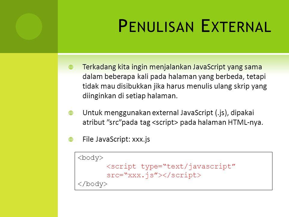 P ENULISAN E XTERNAL  Terkadang kita ingin menjalankan JavaScript yang sama dalam beberapa kali pada halaman yang berbeda, tetapi tidak mau disibukkan jika harus menulis ulang skrip yang diinginkan di setiap halaman.