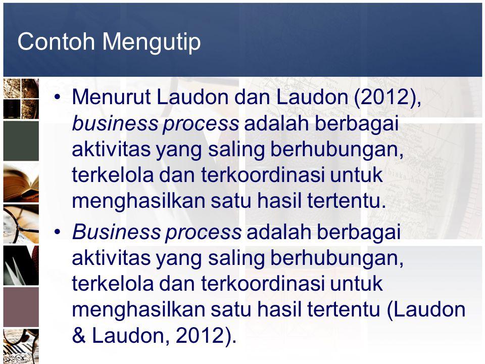 Contoh Mengutip •Menurut Laudon dan Laudon (2012), business process adalah berbagai aktivitas yang saling berhubungan, terkelola dan terkoordinasi unt