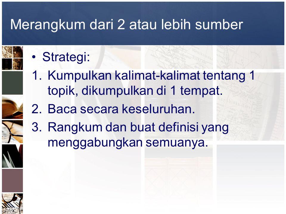 Merangkum dari 2 atau lebih sumber •Strategi: 1.Kumpulkan kalimat-kalimat tentang 1 topik, dikumpulkan di 1 tempat. 2.Baca secara keseluruhan. 3.Rangk