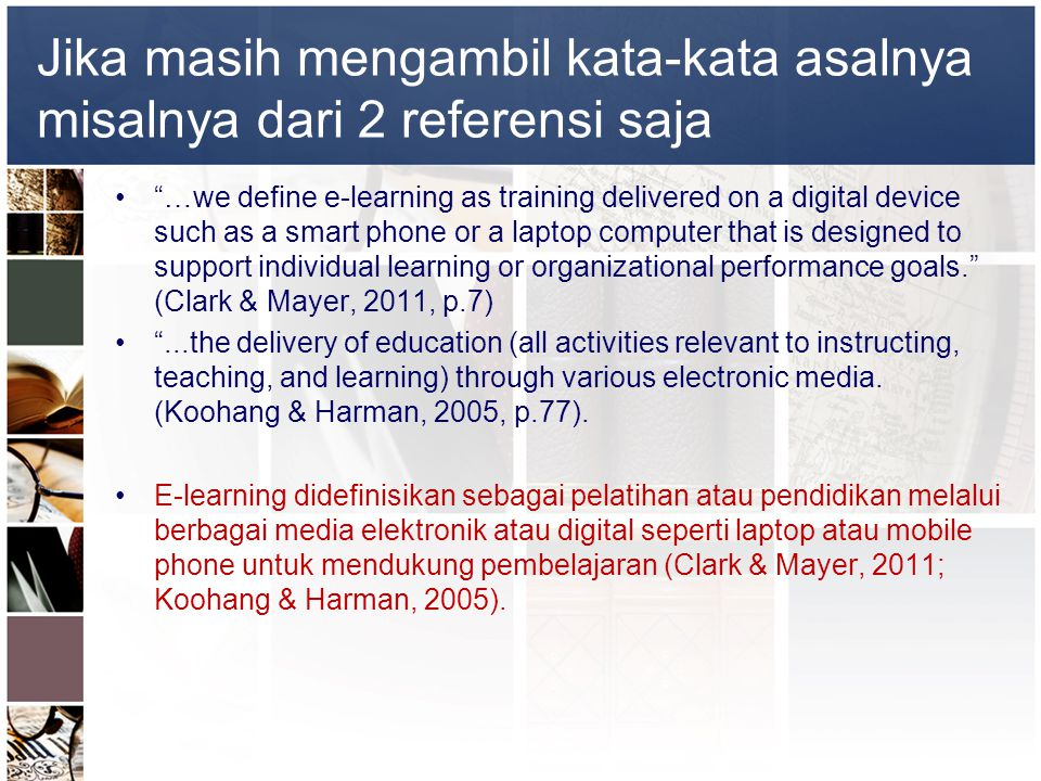 Jika masih mengambil kata-kata asalnya misalnya dari 2 referensi saja • …we define e-learning as training delivered on a digital device such as a smart phone or a laptop computer that is designed to support individual learning or organizational performance goals. (Clark & Mayer, 2011, p.7) • ...the delivery of education (all activities relevant to instructing, teaching, and learning) through various electronic media.