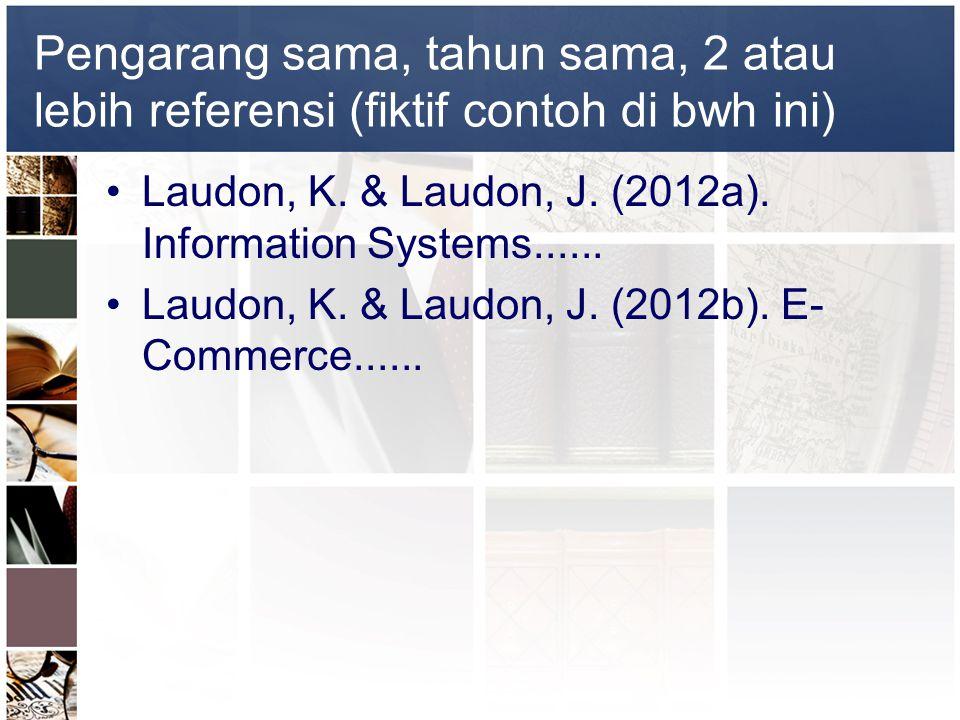 Pengarang sama, tahun sama, 2 atau lebih referensi (fiktif contoh di bwh ini) •Laudon, K. & Laudon, J. (2012a). Information Systems...... •Laudon, K.