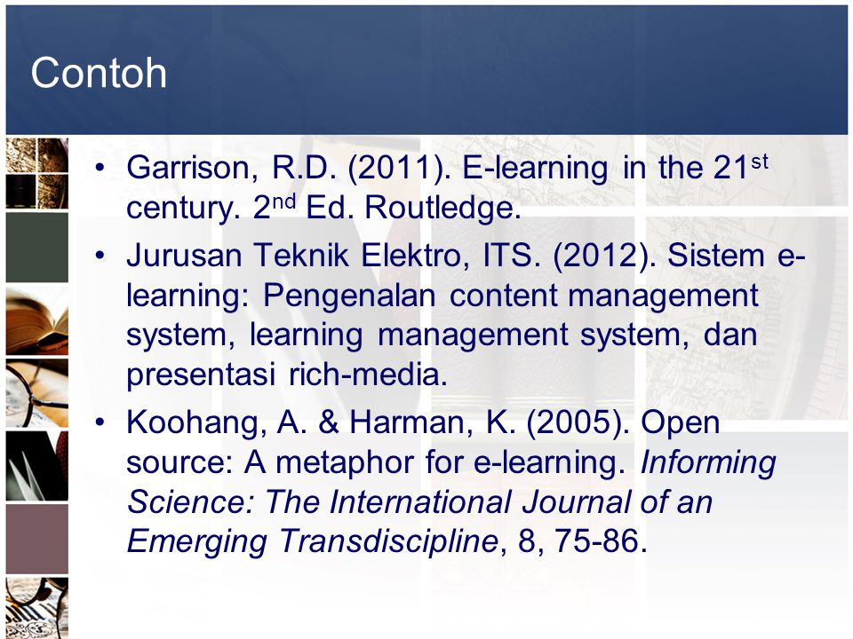 Contoh •Garrison, R.D. (2011). E-learning in the 21 st century. 2 nd Ed. Routledge. •Jurusan Teknik Elektro, ITS. (2012). Sistem e- learning: Pengenal