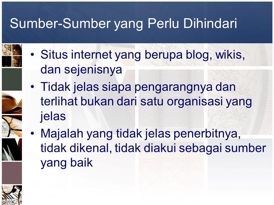 Sumber-Sumber yang Perlu Dihindari •Situs internet yang berupa blog, wikis, dan sejenisnya •Tidak jelas siapa pengarangnya dan terlihat bukan dari sat