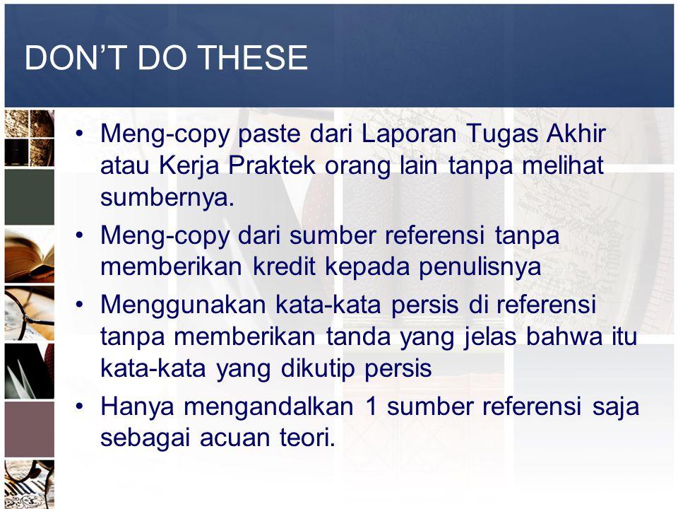 DON'T DO THESE •Meng-copy paste dari Laporan Tugas Akhir atau Kerja Praktek orang lain tanpa melihat sumbernya. •Meng-copy dari sumber referensi tanpa