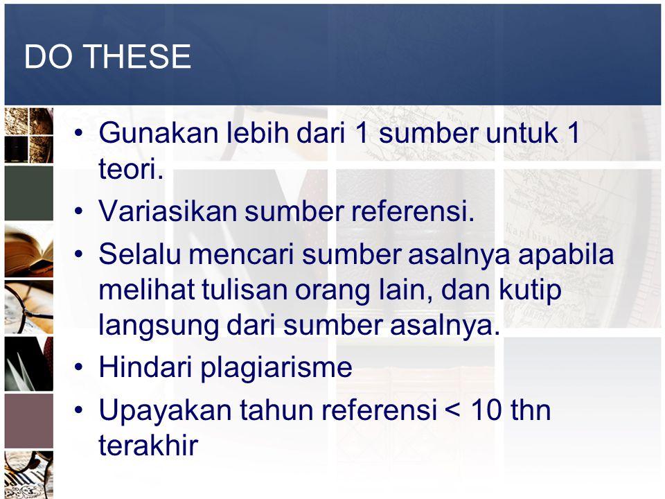 DO THESE •Gunakan lebih dari 1 sumber untuk 1 teori. •Variasikan sumber referensi. •Selalu mencari sumber asalnya apabila melihat tulisan orang lain,