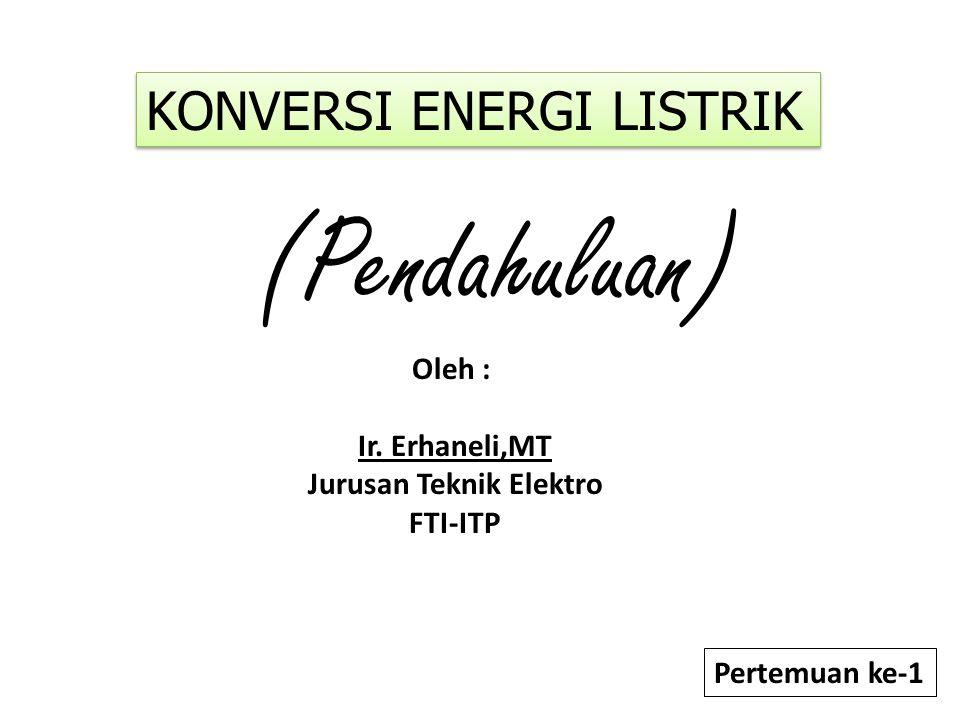 Pertemuan ke-1 (Pendahuluan) Oleh : Ir. Erhaneli,MT Jurusan Teknik Elektro FTI-ITP KONVERSI ENERGI LISTRIK