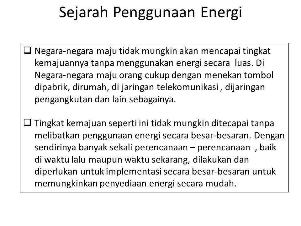 Sejarah Penggunaan Energi  Negara-negara maju tidak mungkin akan mencapai tingkat kemajuannya tanpa menggunakan energi secara luas. Di Negara-negara