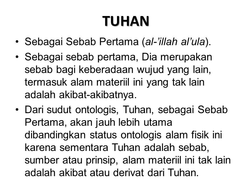 TUHAN •Sebagai Sebab Pertama (al-'illah al'ula). •Sebagai sebab pertama, Dia merupakan sebab bagi keberadaan wujud yang lain, termasuk alam materiil i