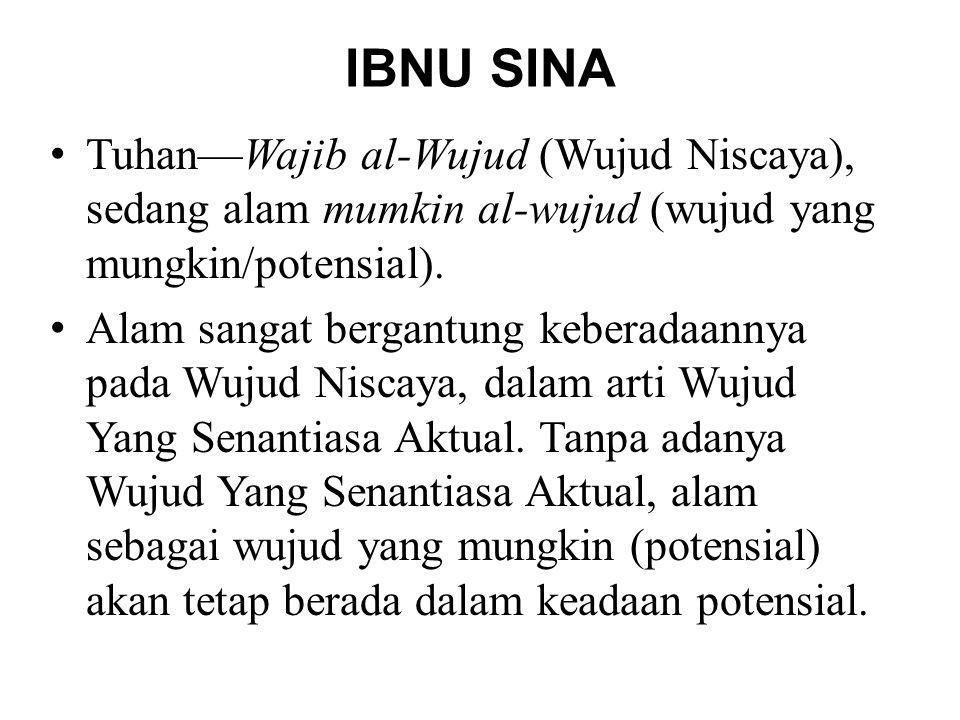 IBNU SINA •Tuhan—Wajib al-Wujud (Wujud Niscaya), sedang alam mumkin al-wujud (wujud yang mungkin/potensial). •Alam sangat bergantung keberadaannya pad