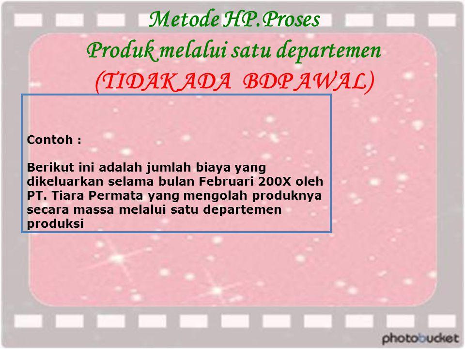 Metode HP.Proses Produk melalui satu departemen (TIDAK ADA BDP AWAL) Contoh : Berikut ini adalah jumlah biaya yang dikeluarkan selama bulan Februari 200X oleh PT.