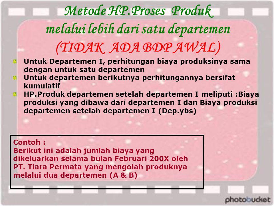 Metode HP.Proses Produk melalui lebih dari satu departemen (TIDAK ADA BDP AWAL) Contoh : Berikut ini adalah jumlah biaya yang dikeluarkan selama bulan Februari 200X oleh PT.