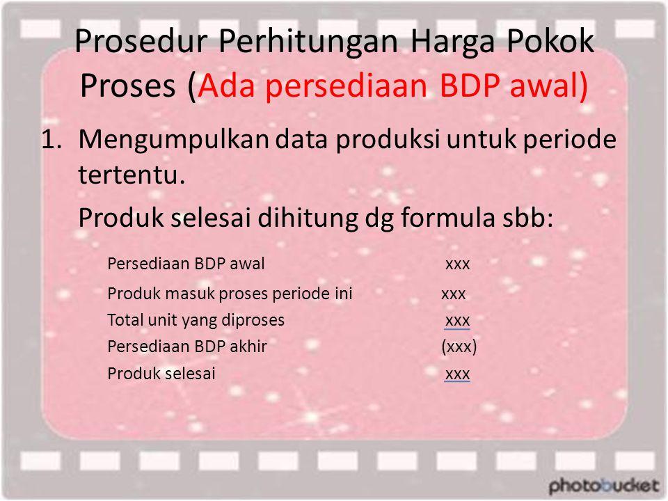 Prosedur Perhitungan Harga Pokok Proses (Ada persediaan BDP awal) 1.Mengumpulkan data produksi untuk periode tertentu. Produk selesai dihitung dg form