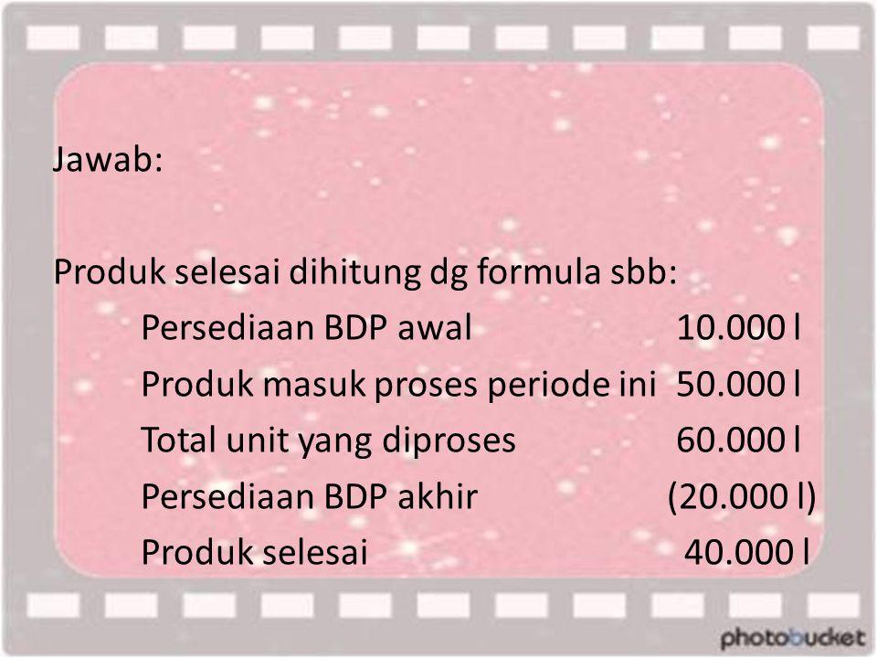 Jawab: Produk selesai dihitung dg formula sbb: Persediaan BDP awal 10.000 l Produk masuk proses periode ini 50.000 l Total unit yang diproses 60.000 l Persediaan BDP akhir(20.000 l) Produk selesai 40.000 l