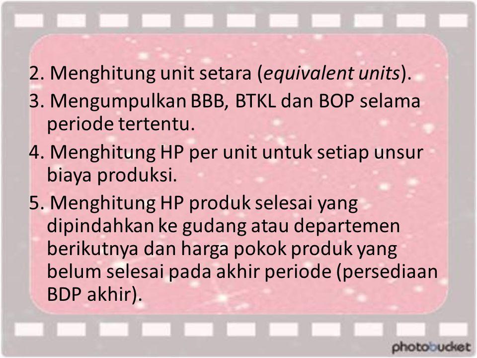 2. Menghitung unit setara (equivalent units). 3. Mengumpulkan BBB, BTKL dan BOP selama periode tertentu. 4. Menghitung HP per unit untuk setiap unsur