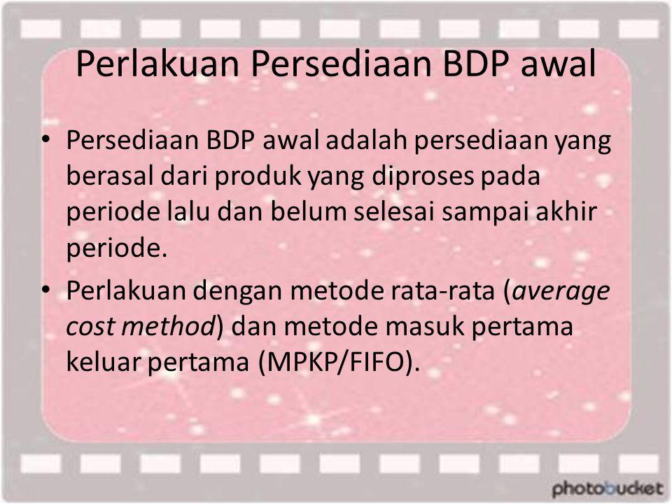 Perlakuan Persediaan BDP awal • Persediaan BDP awal adalah persediaan yang berasal dari produk yang diproses pada periode lalu dan belum selesai sampai akhir periode.