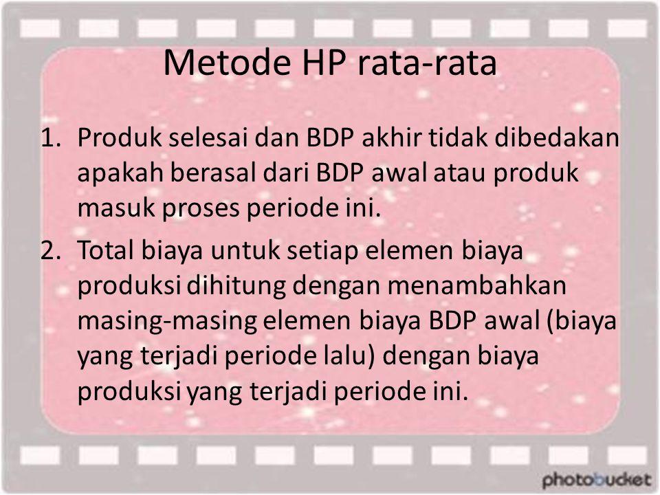 Metode HP rata-rata 1.Produk selesai dan BDP akhir tidak dibedakan apakah berasal dari BDP awal atau produk masuk proses periode ini. 2.Total biaya un