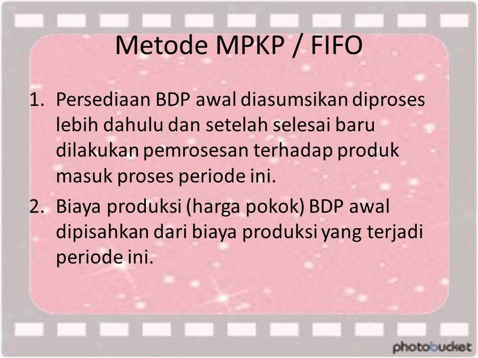 Metode MPKP / FIFO 1.Persediaan BDP awal diasumsikan diproses lebih dahulu dan setelah selesai baru dilakukan pemrosesan terhadap produk masuk proses periode ini.