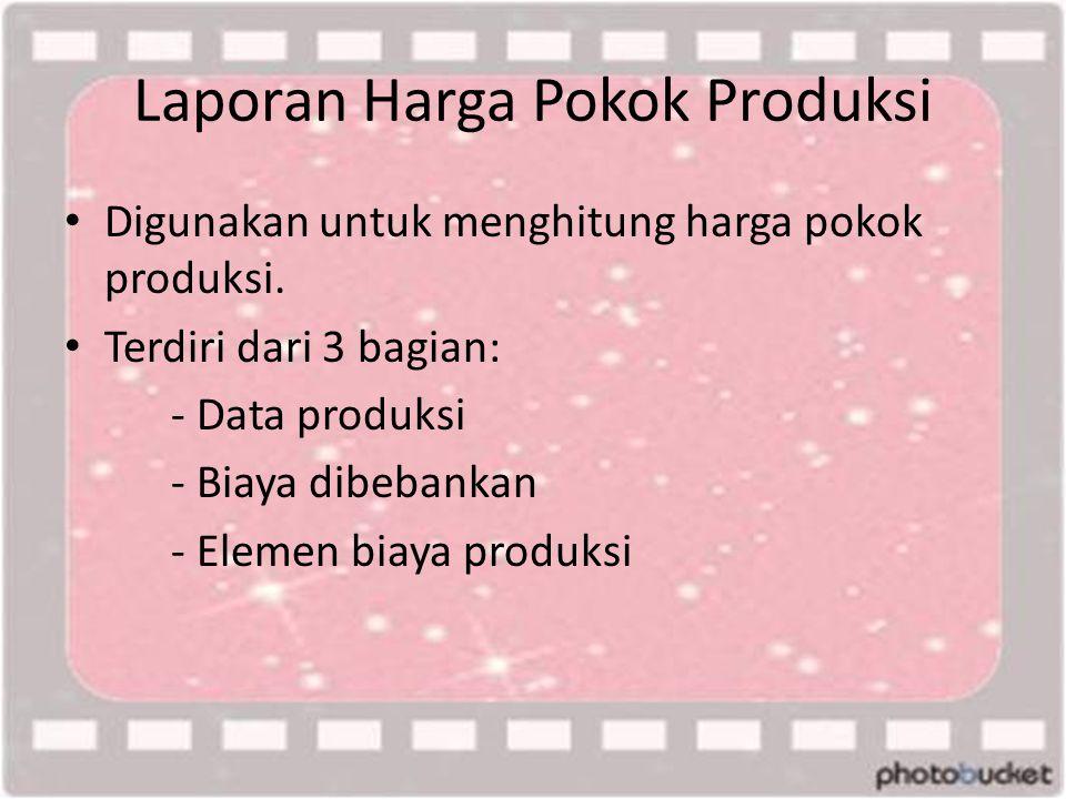Laporan Harga Pokok Produksi • Digunakan untuk menghitung harga pokok produksi. • Terdiri dari 3 bagian: - Data produksi - Biaya dibebankan - Elemen b
